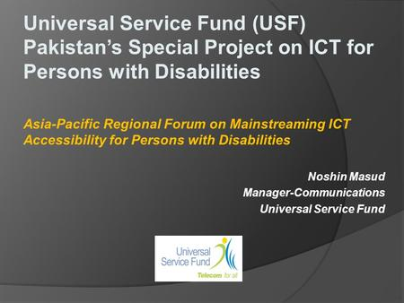 Universal Service Fund (USF) Pakistans Special Project on ICT for Persons with Disabilities Asia-Pacific Regional Forum on Mainstreaming ICT Accessibility.