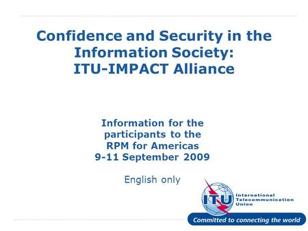 International Telecommunication Union Confidence and Security in the Information Society: ITU-IMPACT Alliance Information for the participants to the RPM.