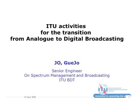 27 April 2009 1 ITU activities for the transition from Analogue to Digital Broadcasting JO, GueJo Senior Engineer On Spectrum Management and Broadcasting.