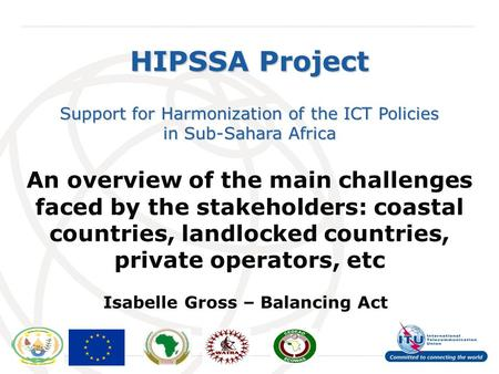 International Telecommunication Union HIPSSA Project Support for Harmonization of the ICT Policies in Sub-Sahara Africa An overview of the main challenges.
