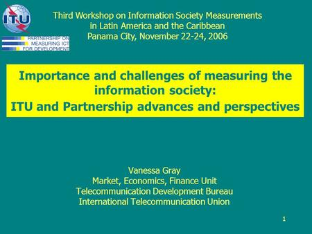 1 Importance and challenges of measuring the information society: ITU and Partnership advances and perspectives Vanessa Gray Market, Economics, Finance.
