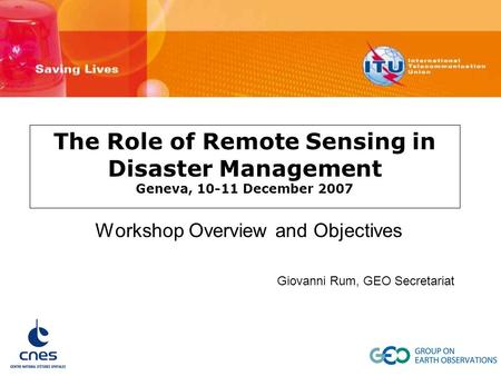 The Role of Remote Sensing in Disaster Management Geneva, 10-11 December 2007 Workshop Overview and Objectives Giovanni Rum, GEO Secretariat.