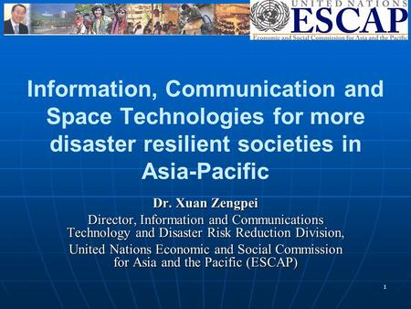 1 Information, Communication and Space Technologies for more <strong>disaster</strong> resilient societies in Asia-Pacific Dr. Xuan Zengpei Director, Information and Communications.