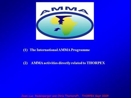 Jean-Luc Redelsperger and Chris Thorncroft, THORPEX Sept 2009 (1)The International AMMA Programme (2) AMMA activities directly related to THORPEX.