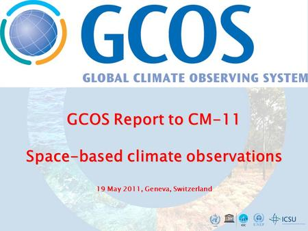 GCOS Report to CM-11 Space-based climate observations 19 GCOS Report to CM-11 Space-based climate observations 19 May 2011, Geneva, Switzerland.