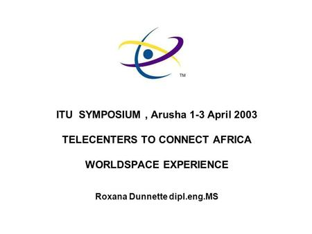 ITU SYMPOSIUM, Arusha 1-3 April 2003 TELECENTERS TO CONNECT AFRICA WORLDSPACE EXPERIENCE Roxana Dunnette dipl.eng.MS.