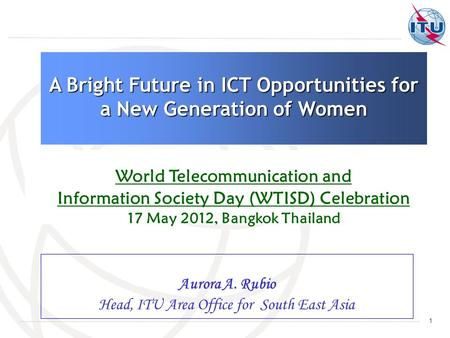 1 Aurora A. Rubio Head, ITU Area Office for South East Asia A Bright Future in ICT Opportunities for a New Generation of Women World Telecommunication.