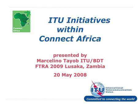 International Telecommunication Union ITU Initiatives within Connect Africa presented by Marcelino Tayob ITU/BDT FTRA 2009 Lusaka, Zambia 20 May 2008.