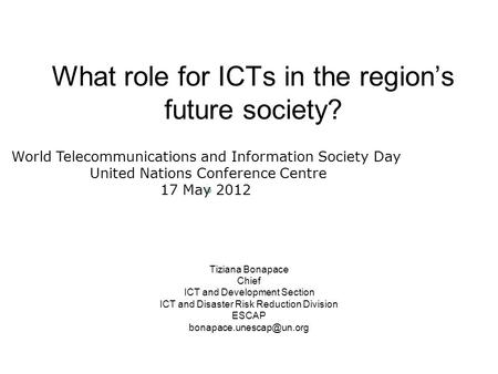 What role for ICTs in the regions future society? Tiziana Bonapace Chief ICT and Development Section ICT and Disaster Risk Reduction Division ESCAP