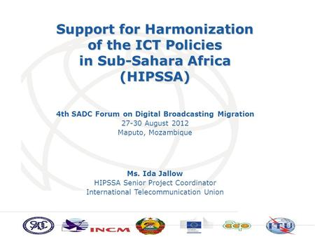 Support for Harmonization of the ICT Policies in Sub-Sahara Africa (HIPSSA) Ms. Ida Jallow HIPSSA Senior Project Coordinator International Telecommunication.