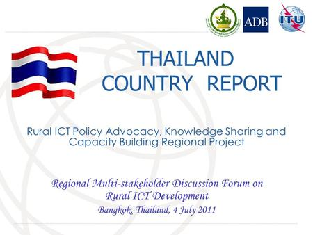 THAILAND COUNTRY REPORT Regional Multi-stakeholder Discussion Forum on Rural ICT Development Bangkok, Thailand, 4 July 2011 Rural ICT Policy Advocacy,