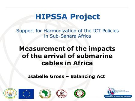 International Telecommunication Union HIPSSA Project Support for Harmonization of the ICT Policies in Sub-Sahara Africa Measurement of the impacts of the.