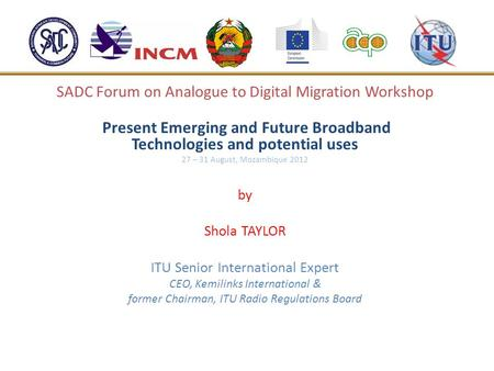 SADC Forum on Analogue to Digital Migration Workshop Present Emerging and Future Broadband Technologies and potential uses 27 – 31 August, Mozambique 2012.