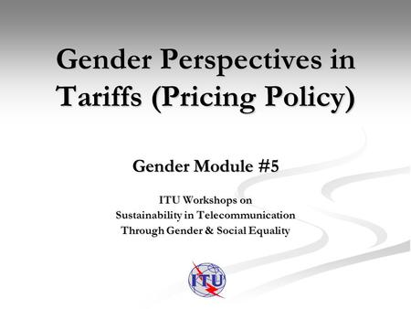Gender Perspectives in Tariffs (Pricing Policy) Gender Module #5 ITU Workshops on Sustainability in Telecommunication Through Gender & Social Equality.