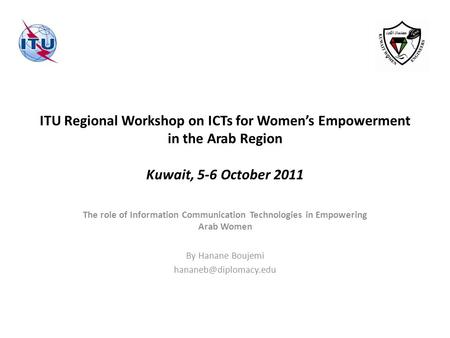 ITU Regional Workshop on ICTs for Womens Empowerment in the Arab Region Kuwait, 5-6 October 2011 The role of Information Communication Technologies in.