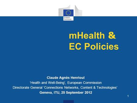 1 mHealth & EC Policies Claude Agnès Henrioul Health and Well-Being, European Commission Directorate General Connections Networks, Content & Technologies.