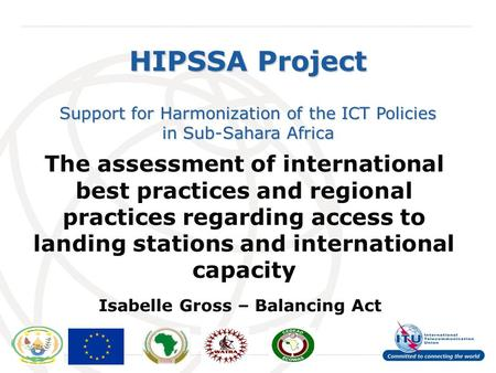 International Telecommunication Union HIPSSA Project Support for Harmonization of the ICT Policies in Sub-Sahara Africa The assessment of international.