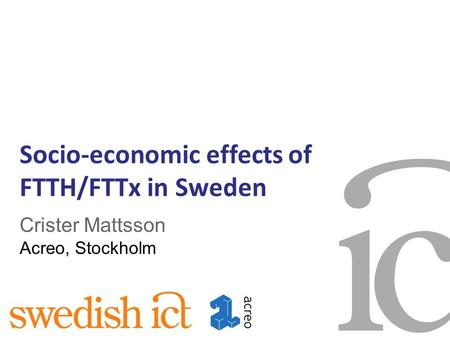 Socio-economic effects of FTTH/FTTx in Sweden Crister Mattsson Acreo, Stockholm.