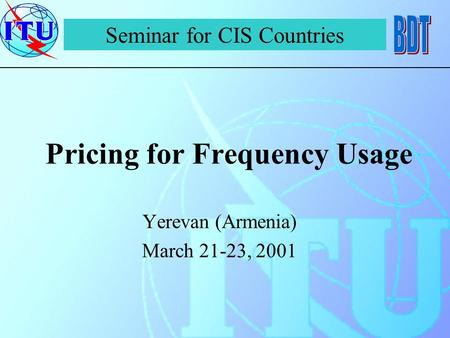 Pricing for Frequency Usage Yerevan (Armenia) March 21-23, 2001 Seminar for CIS Countries.