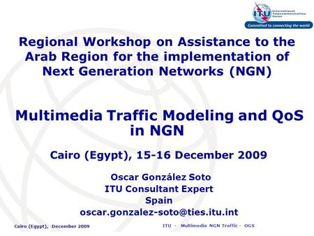 International Telecommunication Union Cairo (Egypt), December 2009 ITU - Multimedia NGN Traffic - OGS Regional Workshop on Assistance to the Arab Region.