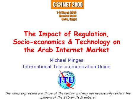 The Impact of Regulation, Socio-economics & Technology on the Arab Internet Market Michael Minges International Telecommunication Union The views expressed.