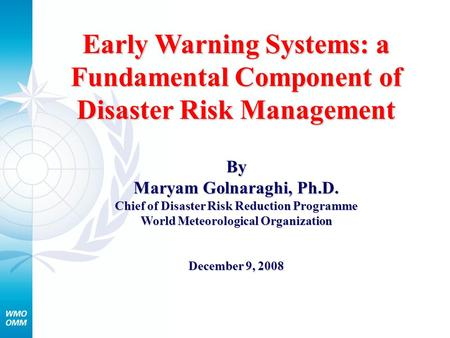 Early Warning Systems: a Fundamental Component of Disaster Risk Management By Maryam Golnaraghi, Ph.D. Chief of Disaster Risk Reduction Programme World.