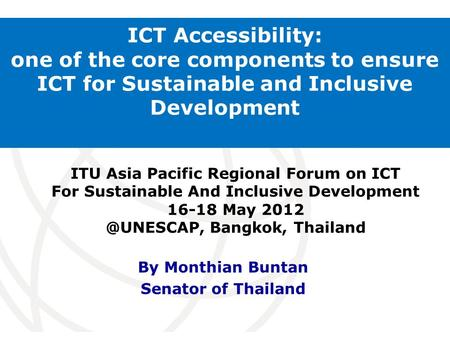 International Telecommunication Union ICT Accessibility: one of the core components to ensure ICT for Sustainable and Inclusive Development By Monthian.
