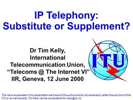 IP Telephony: Substitute or Supplement? Dr Tim Kelly, International Telecommunication Union, The Internet VI IIR, Geneva, 12 June 2000 The views.