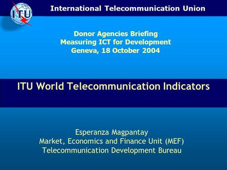 International Telecommunication Union ITU World Telecommunication Indicators Esperanza Magpantay Market, Economics and Finance Unit (MEF) Telecommunication.