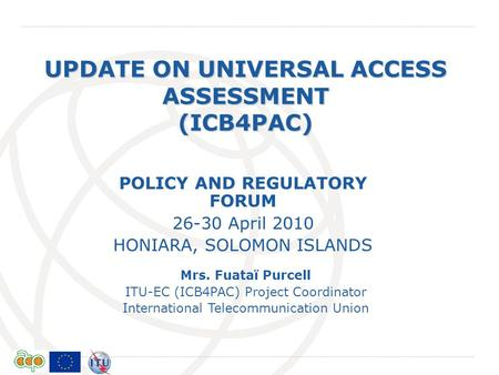 International Telecommunication Union UPDATE ON UNIVERSAL ACCESS ASSESSMENT (ICB4PAC) Mrs. Fuataï Purcell ITU-EC (ICB4PAC) Project Coordinator International.