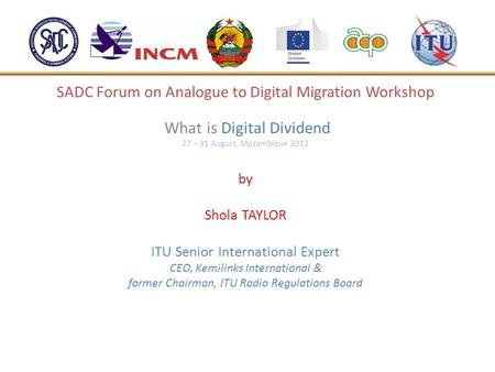 SADC Forum on Analogue to Digital Migration Workshop What is Digital Dividend 27 – 31 August, Mozambique 2012 by Shola TAYLOR ITU Senior International.