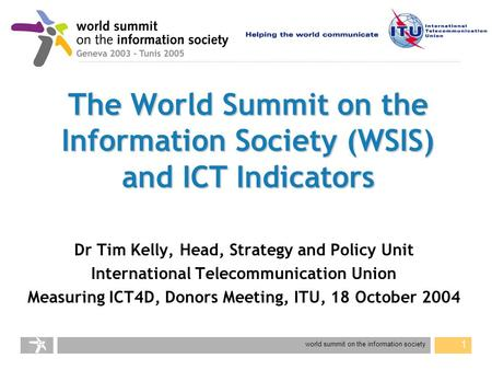 World summit on the information society 1 The World Summit on the Information Society (WSIS) and ICT Indicators Dr Tim Kelly, Head, Strategy and Policy.