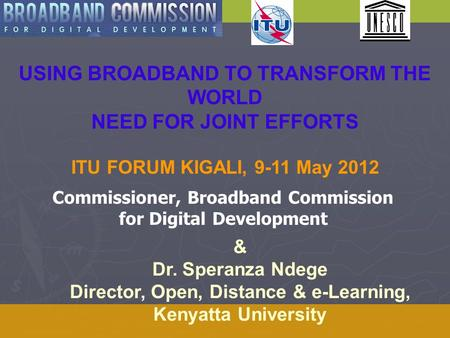 USING BROADBAND TO TRANSFORM THE WORLD NEED FOR JOINT EFFORTS ITU FORUM KIGALI, 9-11 May 2012 & Dr. Speranza Ndege Director, Open, Distance & e-Learning,