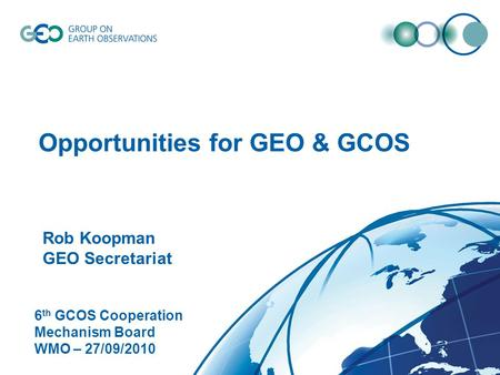 © GEO Secretariat Opportunities for GEO & GCOS Rob Koopman GEO Secretariat 6 th GCOS Cooperation Mechanism Board WMO – 27/09/2010.