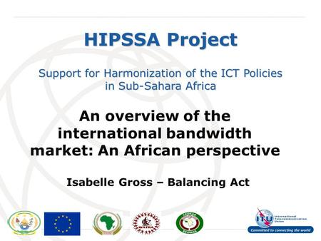 International Telecommunication Union HIPSSA Project Support for Harmonization of the ICT Policies in Sub-Sahara Africa An overview of the international.