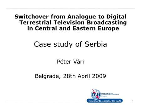 Switchover from Analogue to Digital Terrestrial Television Broadcasting in Central and Eastern Europe Case study of Serbia Péter Vári Belgrade, 28th April.