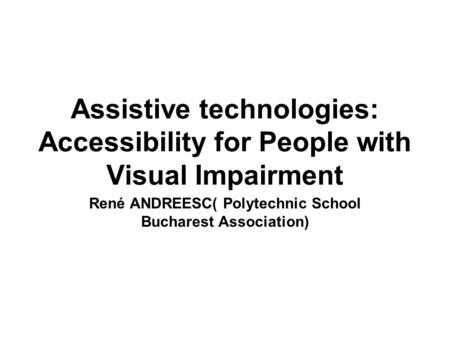 Assistive technologies: Accessibility for People with Visual Impairment René ANDREESC( Polytechnic School Bucharest Association)