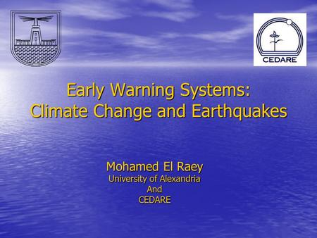 Early Warning Systems: Climate Change and Earthquakes Mohamed El Raey University of Alexandria AndCEDARE.