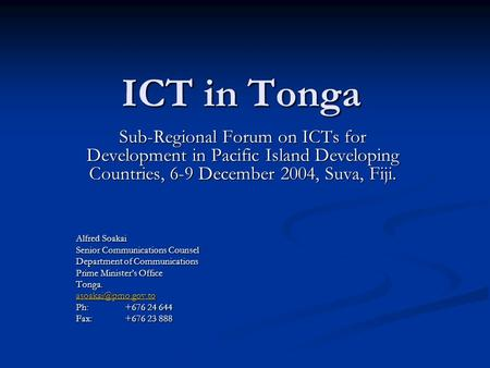 ICT in Tonga Sub-Regional Forum on ICTs for Development in Pacific Island Developing Countries, 6-9 December 2004, Suva, Fiji. Alfred Soakai Senior Communications.