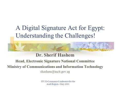 ITU E-Commerce Conference for the Arab Region - May 2001 A Digital Signature Act for Egypt: Understanding the Challenges! Dr. Sherif Hashem Head, Electronic.