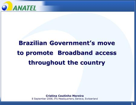 1 Brazilian Governments move to promote Broadband access throughout the country Cristina Coutinho Moreira 8 September 2008, ITU Headquarters, Geneva, Switzerland.