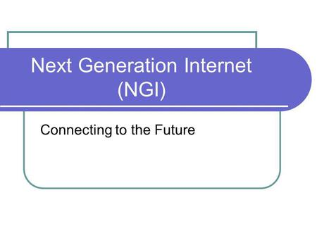 Next Generation Internet (NGI) Connecting to the Future.