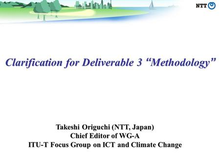 Clarification for Deliverable 3 Methodology Clarification for Deliverable 3 Methodology Takeshi Origuchi (NTT, Japan) Chief Editor of WG-A ITU-T Focus.