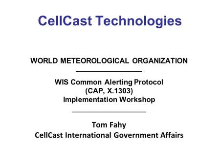 CellCast Technologies WORLD METEOROLOGICAL ORGANIZATION ________________ WIS Common Alerting Protocol (CAP, X.1303) Implementation Workshop __________________.