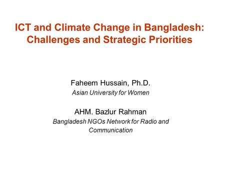ICT and Climate Change in Bangladesh: Challenges and Strategic Priorities Faheem Hussain, Ph.D. Asian University for Women AHM. Bazlur Rahman Bangladesh.