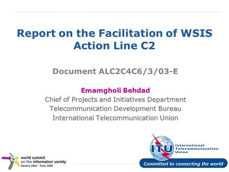 International Telecommunication Union Report on the Facilitation of WSIS Action Line C2 Document ALC2C4C6/3/03-E Emamgholi Behdad Chief of Projects and.