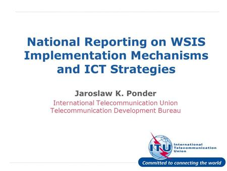 International Telecommunication Union National Reporting on WSIS Implementation Mechanisms and ICT Strategies Jaroslaw K. Ponder International Telecommunication.