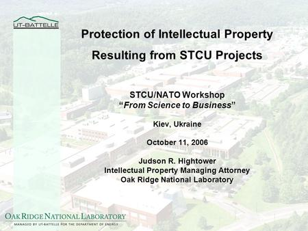 Protection of Intellectual Property Resulting from STCU Projects STCU/NATO Workshop From Science to Business Kiev, Ukraine October 11, 2006 Judson R. Hightower.