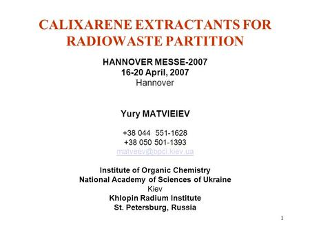 1 CALIXARENE EXTRACTANTS FOR RADIOWASTE PARTITION HANNOVER MESSE-2007 16-20 April, 2007 Hannover Yury MATVIEIEV +38 044 551-1628 +38 050 501-1393
