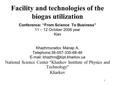 1 Facility and technologies of the biogas utilization Conference: From Science To Business 11 – 12 October 2006 year Kiev Khazhmuradov Manap A. Telephone:38-057-335-68-46.